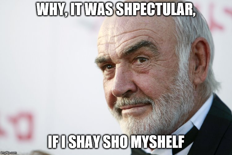 WHY, IT WAS SHPECTULAR, IF I SHAY SHO MYSHELF | made w/ Imgflip meme maker