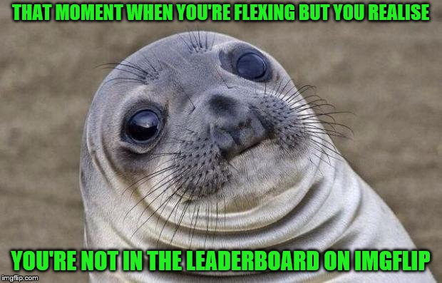That's where the true bragging right come from | THAT MOMENT WHEN YOU'RE FLEXING BUT YOU REALISE YOU'RE NOT IN THE LEADERBOARD ON IMGFLIP | image tagged in memes,awkward moment sealion,imgflip,leaderboard | made w/ Imgflip meme maker
