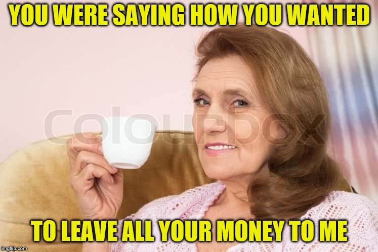 YOU WERE SAYING HOW YOU WANTED TO LEAVE ALL YOUR MONEY TO ME | made w/ Imgflip meme maker