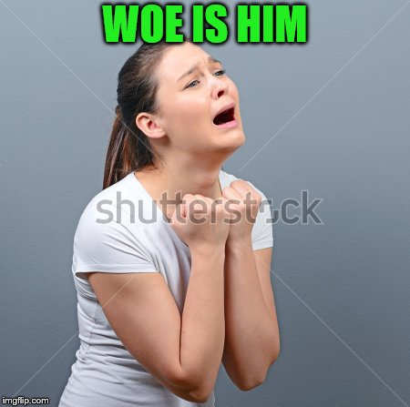 WOE IS HIM | made w/ Imgflip meme maker