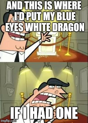 This Is Where I'd Put My Trophy If I Had One Meme | AND THIS IS WHERE I'D PUT MY BLUE EYES WHITE DRAGON IF I HAD ONE | image tagged in memes,this is where i'd put my trophy if i had one | made w/ Imgflip meme maker