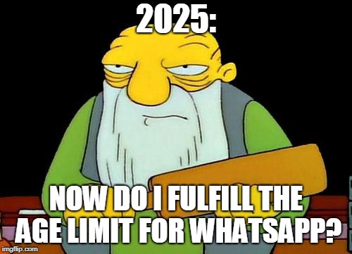 +16, WTF!  | 2025: NOW DO I FULFILL THE AGE LIMIT FOR WHATSAPP? | image tagged in memes,that's a paddlin',whatsapp | made w/ Imgflip meme maker