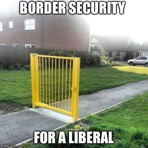 Liberal Security | BORDER SECURITY FOR A LIBERAL | image tagged in liberal security | made w/ Imgflip meme maker