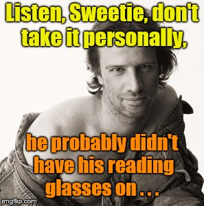 Lambert sexy | Listen, Sweetie, don't take it personally, he probably didn't have his reading glasses on . . . | image tagged in lambert sexy | made w/ Imgflip meme maker