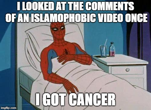 Spiderman Hospital | I LOOKED AT THE COMMENTS OF AN ISLAMOPHOBIC VIDEO ONCE I GOT CANCER | image tagged in memes,spiderman hospital,spiderman | made w/ Imgflip meme maker