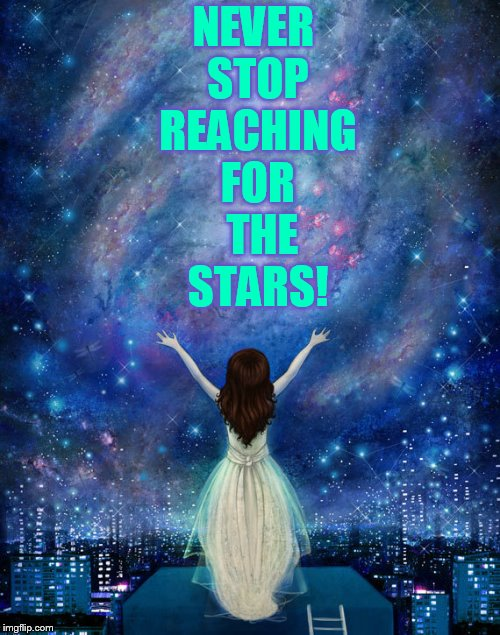 To All Users... | NEVER STOP REACHING FOR  THE STARS! | image tagged in memes,imgflip users,never quit,reaching,for,stars | made w/ Imgflip meme maker