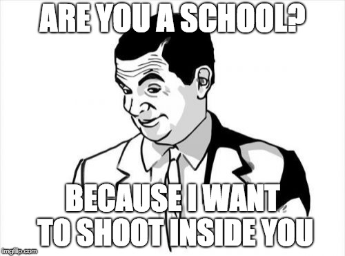 If You Know What I Mean Bean Meme | ARE YOU A SCHOOL? BECAUSE I WANT TO SHOOT INSIDE YOU | image tagged in memes,if you know what i mean bean | made w/ Imgflip meme maker