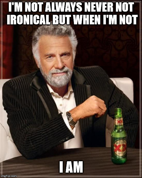 The Most Interesting Man In The World Meme | I'M NOT ALWAYS NEVER NOT IRONICAL BUT WHEN I'M NOT I AM | image tagged in memes,the most interesting man in the world | made w/ Imgflip meme maker