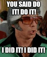Do It! Do it! | YOU SAID DO IT! DO IT! I DID IT! I DID IT! | image tagged in do it do it | made w/ Imgflip meme maker
