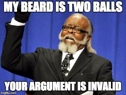 Too Damn High Meme | MY BEARD IS TWO BALLS YOUR ARGUMENT IS INVALID | image tagged in memes,too damn high | made w/ Imgflip meme maker