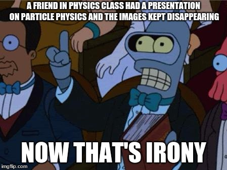 now thats irony | A FRIEND IN PHYSICS CLASS HAD A PRESENTATION ON PARTICLE PHYSICS AND THE IMAGES KEPT DISAPPEARING NOW THAT'S IRONY | image tagged in now thats irony | made w/ Imgflip meme maker