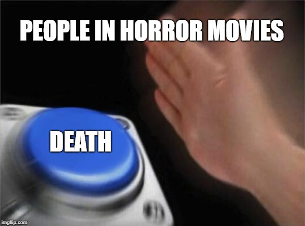 Blank Nut Button Meme | PEOPLE IN HORROR MOVIES DEATH | image tagged in memes,blank nut button | made w/ Imgflip meme maker