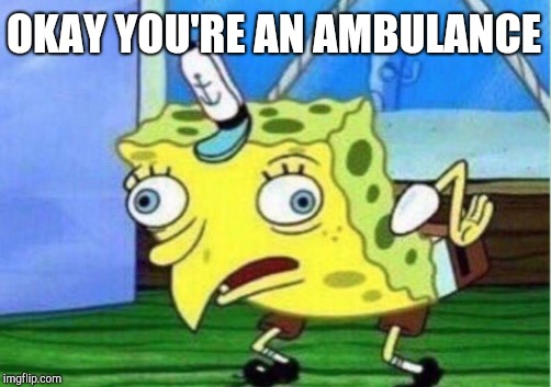 Mocking Spongebob Meme | OKAY YOU'RE AN AMBULANCE | image tagged in memes,mocking spongebob | made w/ Imgflip meme maker