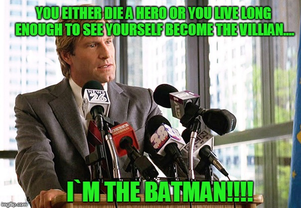 Batman Issues..... | YOU EITHER DIE A HERO OR YOU LIVE LONG ENOUGH TO SEE YOURSELF BECOME THE VILLIAN.... I`M THE BATMAN!!!! | image tagged in harvey dent | made w/ Imgflip meme maker