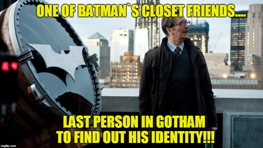 Comissioner Gordon Batman Identity Issue.. | ONE OF BATMAN`S CLOSET FRIENDS.... LAST PERSON IN GOTHAM TO FIND OUT HIS IDENTITY!!! | image tagged in jim gordon | made w/ Imgflip meme maker