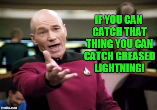 Picard Wtf Meme | IF YOU CAN CATCH THAT THING YOU CAN CATCH GREASED LIGHTNING! | image tagged in memes,picard wtf | made w/ Imgflip meme maker