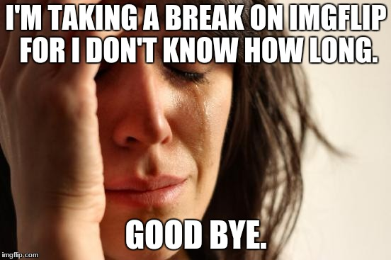 And don't ask WHY either! | I'M TAKING A BREAK ON IMGFLIP FOR I DON'T KNOW HOW LONG. GOOD BYE. | image tagged in memes,first world problems,imgflip,goodbye,good bye,break | made w/ Imgflip meme maker