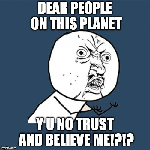 I'm getting REALLY depressed here!!  | DEAR PEOPLE ON THIS PLANET Y U NO TRUST AND BELIEVE ME!?!? | image tagged in memes,y u no | made w/ Imgflip meme maker