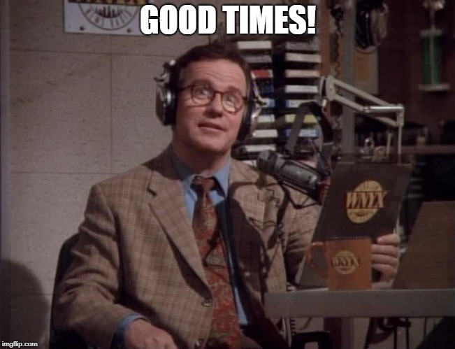 GOOD TIMES! | image tagged in good times newsradio | made w/ Imgflip meme maker