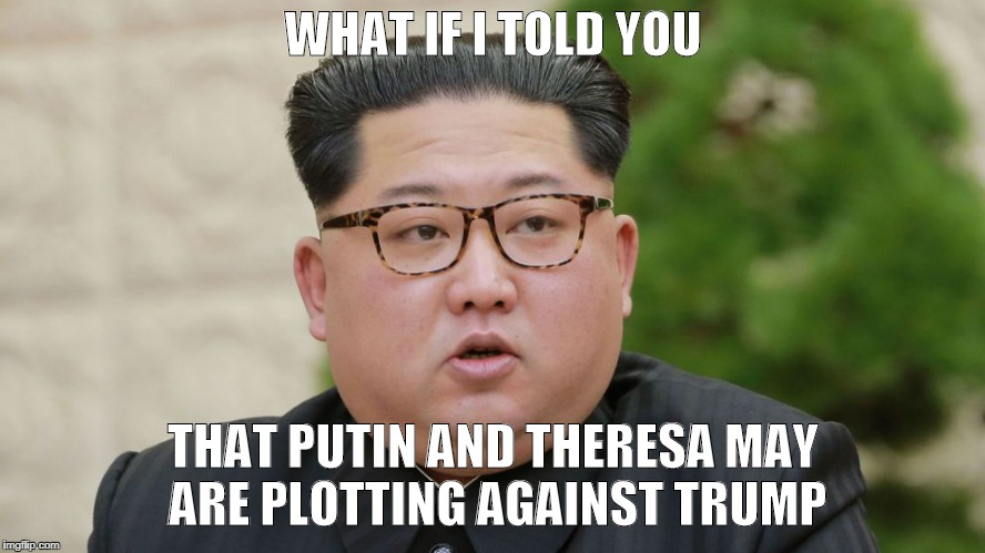 Matrix Kim Jong-Un | WHAT IF I TOLD YOU THAT PUTIN AND THERESA MAY ARE PLOTTING AGAINST TRUMP | image tagged in funny,politics | made w/ Imgflip meme maker