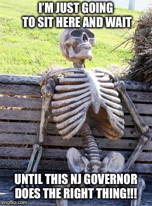Waiting Skeleton Meme | I'M JUST GOING TO SIT HERE AND WAIT UNTIL THIS NJ GOVERNOR DOES THE RIGHT THING!!! | image tagged in memes,waiting skeleton | made w/ Imgflip meme maker