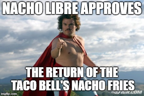 Nacho Libre | NACHO LIBRE APPROVES THE RETURN OF THE TACO BELL'S NACHO FRIES | image tagged in nacho libre | made w/ Imgflip meme maker