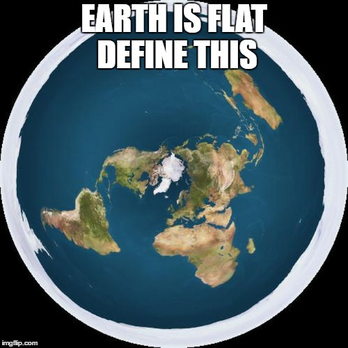EARTH IS FLAT DEFINE THIS | image tagged in flat earth | made w/ Imgflip meme maker