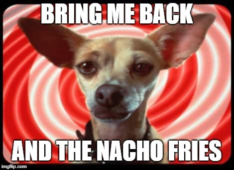 taco bell dog | BRING ME BACK AND THE NACHO FRIES | image tagged in taco bell dog | made w/ Imgflip meme maker