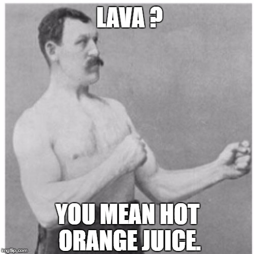 Overly Manly Man VS Lava | LAVA ? YOU MEAN HOT ORANGE JUICE. | image tagged in memes,overly manly man | made w/ Imgflip meme maker