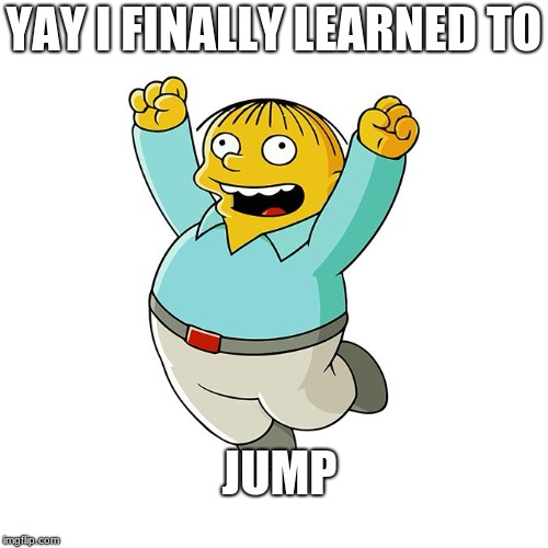YAY I FINALLY LEARNED TO JUMP | image tagged in simpsons - ralph wiggum cheering | made w/ Imgflip meme maker