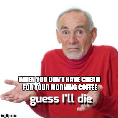 Guess I'll die | WHEN YOU DON'T HAVE CREAM FOR YOUR MORNING COFFEE | image tagged in guess i'll die | made w/ Imgflip meme maker