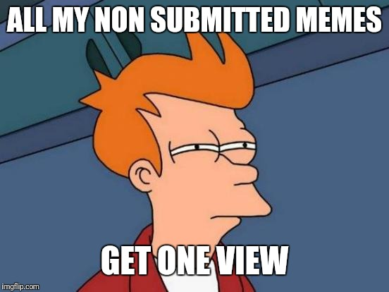 Futurama Fry Meme | ALL MY NON SUBMITTED MEMES GET ONE VIEW | image tagged in memes,futurama fry | made w/ Imgflip meme maker
