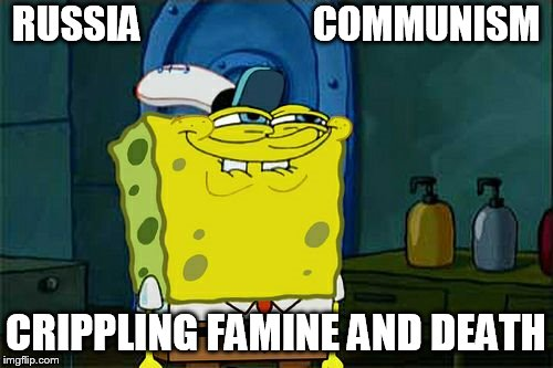 Dont You Squidward Meme | RUSSIA                      COMMUNISM CRIPPLING FAMINE AND DEATH | image tagged in memes,dont you squidward | made w/ Imgflip meme maker