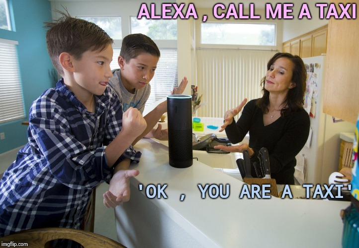 OK , humor is a difficult concept |  ALEXA , CALL ME A TAXI; 'OK , YOU ARE A TAXI' | image tagged in alexa,artificial intelligence,old joke,bad joke,creepy,laugh | made w/ Imgflip meme maker