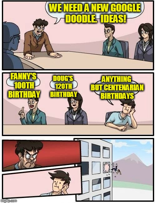 Google Doodle Meetings Today | WE NEED A NEW GOOGLE DOODLE.  IDEAS! FANNY'S 100TH BIRTHDAY DOUG'S 120TH BIRTHDAY ANYTHING BUT CENTENARIAN BIRTHDAYS | image tagged in memes,boardroom meeting suggestion | made w/ Imgflip meme maker