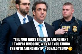 "Michael Cohen plead the 5th  | ""THE MOB TAKES THE FIFTH AMENDMENT. IF YOU'RE INNOCENT, WHY ARE YOU TAKING THE FIFTH AMENDMENT?"" - DONALD TRUMP 