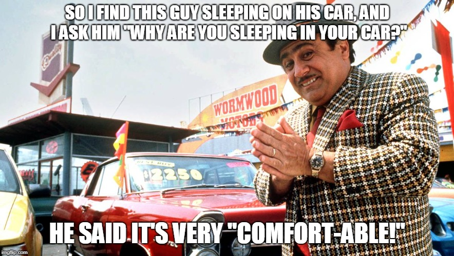 "Used Car Salesman | SO I FIND THIS GUY SLEEPING ON HIS CAR, AND I ASK HIM ""WHY ARE YOU SLEEPING IN YOUR CAR?"" HE SAID IT'S VERY ""COMFORT-ABLE!"" 
