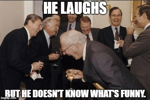 Laughing Men In Suits Meme | HE LAUGHS BUT HE DOESN'T KNOW WHAT'S FUNNY. | image tagged in memes,laughing men in suits | made w/ Imgflip meme maker