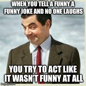 Mr Bean Smirk |  WHEN YOU TELL A FUNNY A FUNNY JOKE AND NO ONE LAUGHS; YOU TRY TO ACT LIKE IT WASN'T FUNNY AT ALL | image tagged in mr bean smirk | made w/ Imgflip meme maker