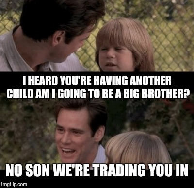 I HEARD YOU'RE HAVING ANOTHER CHILD AM I GOING TO BE A BIG BROTHER? NO SON WE'RE TRADING YOU IN | made w/ Imgflip meme maker