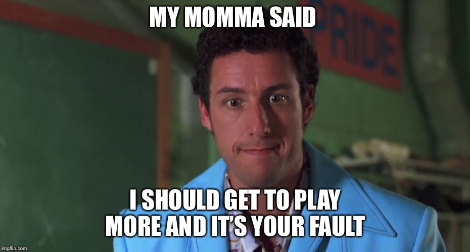 My momma said | MY MOMMA SAID I SHOULD GET TO PLAY MORE AND IT'S YOUR FAULT | image tagged in my momma said | made w/ Imgflip meme maker
