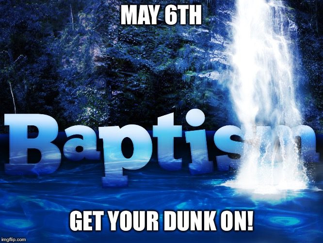 MAY 6TH GET YOUR DUNK ON! | image tagged in baptism | made w/ Imgflip meme maker