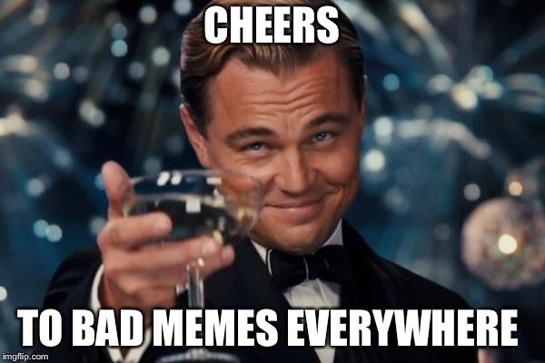 Leonardo Dicaprio Cheers Meme | CHEERS TO BAD MEMES EVERYWHERE | image tagged in memes,leonardo dicaprio cheers | made w/ Imgflip meme maker