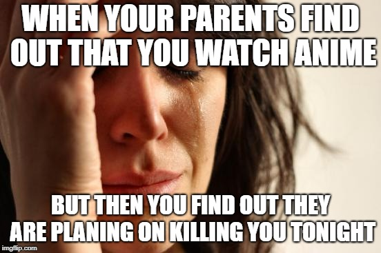 First World Problems Meme | WHEN YOUR PARENTS FIND OUT THAT YOU WATCH ANIME BUT THEN YOU FIND OUT THEY ARE PLANING ON KILLING YOU TONIGHT | image tagged in memes,first world problems | made w/ Imgflip meme maker