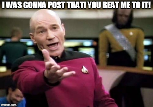 Picard Wtf Meme | I WAS GONNA POST THAT! YOU BEAT ME TO IT! | image tagged in memes,picard wtf | made w/ Imgflip meme maker