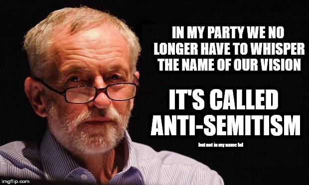 Corbyn's Labour - Anti-Semitism | IN MY PARTY WE NO LONGER HAVE TO WHISPER THE NAME OF OUR VISION IT'S CALLED ANTI-SEMITISM but not in my name lol | image tagged in corbyn eww,party of hate,vote corbyn,labour vision,anti-semite,abbott mcdonnell | made w/ Imgflip meme maker