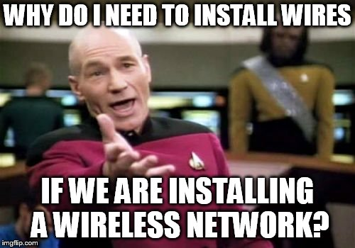 Picard Wtf Meme | WHY DO I NEED TO INSTALL WIRES IF WE ARE INSTALLING A WIRELESS NETWORK? | image tagged in memes,picard wtf | made w/ Imgflip meme maker