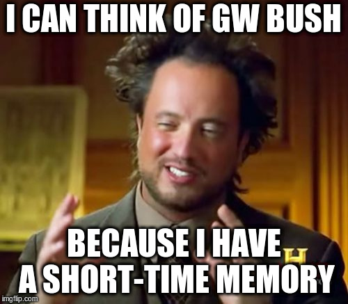 Ancient Aliens Meme | I CAN THINK OF GW BUSH BECAUSE I HAVE A SHORT-TIME MEMORY | image tagged in memes,ancient aliens | made w/ Imgflip meme maker