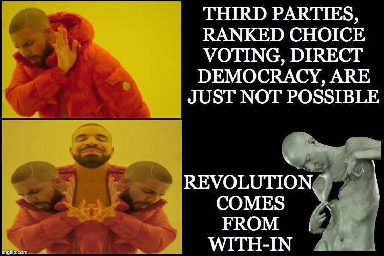 Starts with us believing |  THIRD PARTIES, RANKED CHOICE VOTING, DIRECT DEMOCRACY, ARE JUST NOT POSSIBLE; REVOLUTION COMES FROM WITH-IN | image tagged in direct democracy,ranked choice voting,third parties,revolution,drake | made w/ Imgflip meme maker