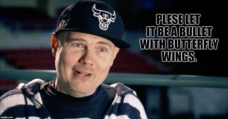 Billy Corgan | PLESE LET IT BE A BULLET WITH BUTTERFLY WINGS. | image tagged in billy corgan | made w/ Imgflip meme maker